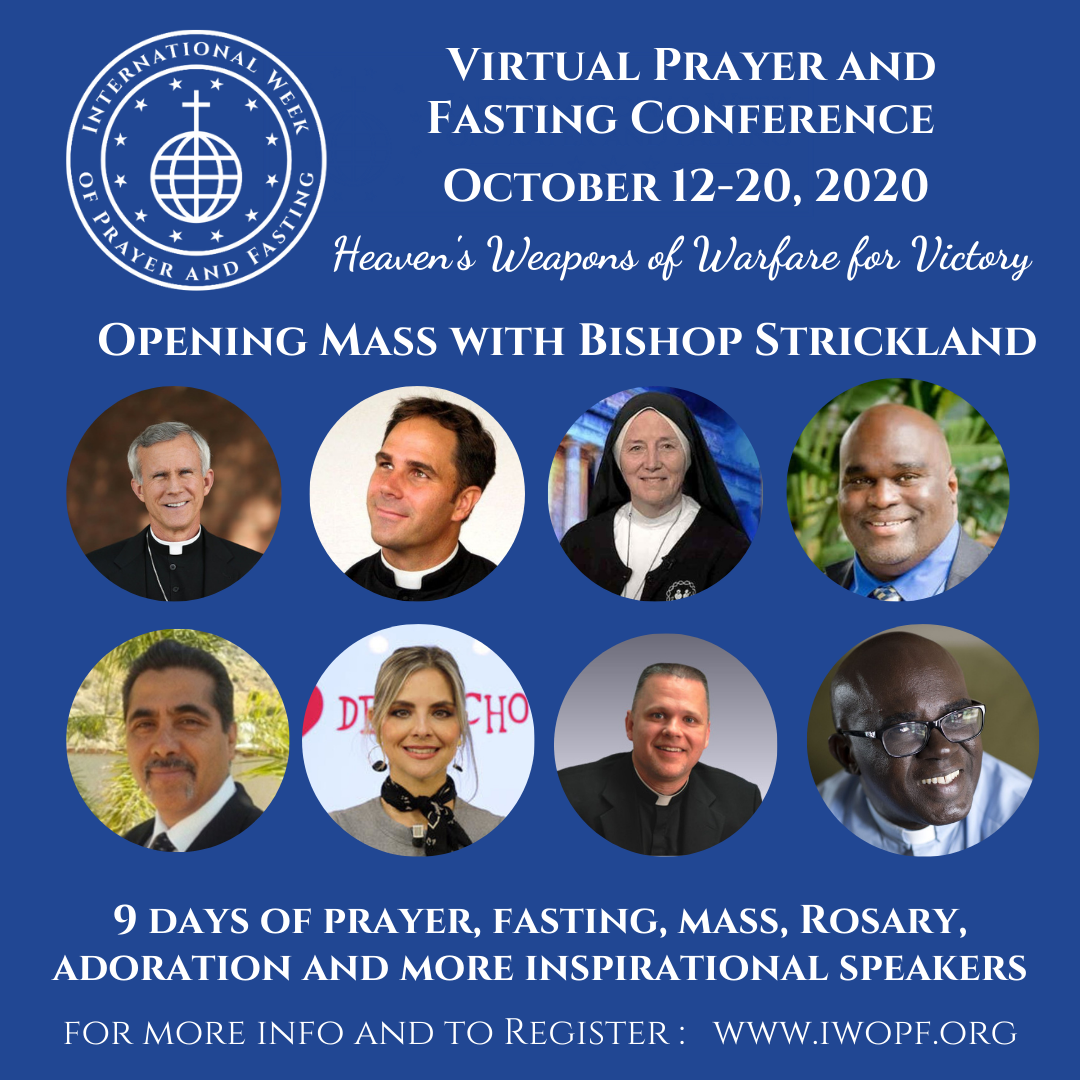 "The International Week of Prayer and Fasting Virtual Prayer and Fasting Conference. October 12 through 20, 2020. Conference Theme: ""Heaven's Weapons of Warfare for Victory"". Opening Mass with Bishop Joseph Strickland. 9 Days of prayer, fasting, and more."